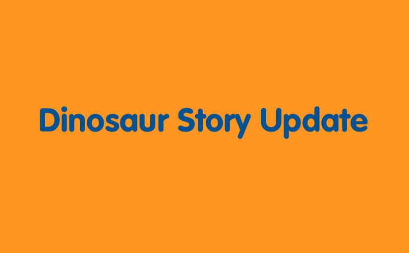 Dinosaur Story Update